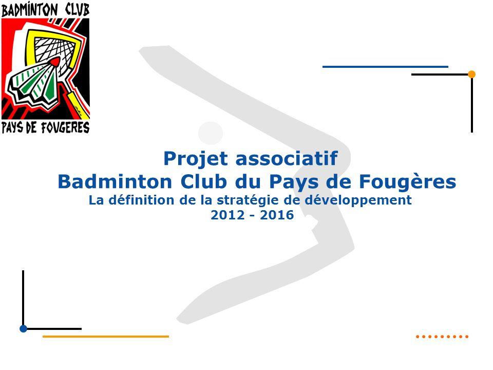 Projet associatif Badminton Club du Pays de Fougères La définition de la stratégie de développement 2012 - 2016