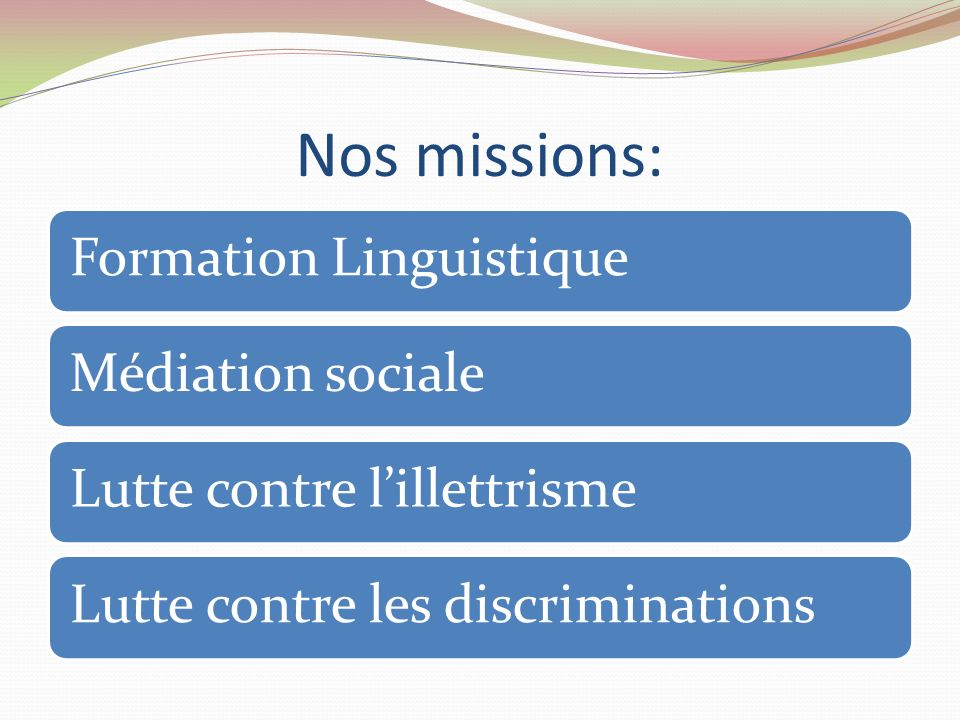 Nos missions: Formation LinguistiqueMédiation socialeLutte contre lillettrismeLutte contre les discriminations