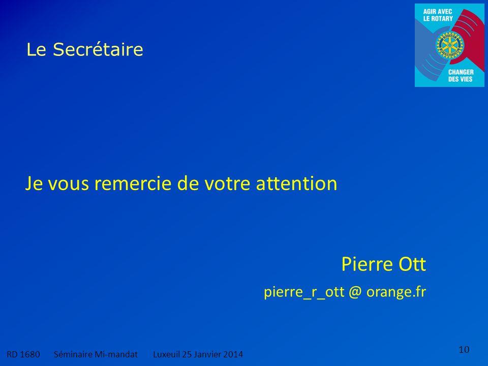 10 Le Secrétaire RD 1680 Séminaire Mi-mandatLuxeuil 25 Janvier 2014 Je vous remercie de votre attention Pierre Ott pierre_r_ott @ orange.fr