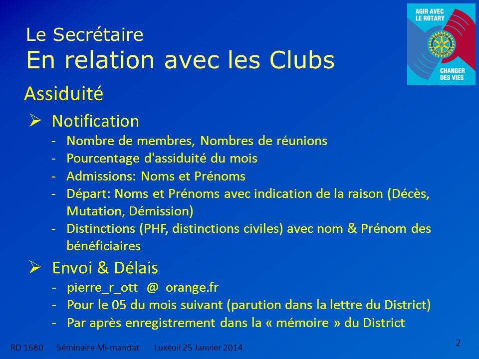 2 Le Secrétaire En relation avec les Clubs Assiduité Notification -Nombre de membres, Nombres de réunions -Pourcentage d assiduité du mois -Admissions: Noms et Prénoms -Départ: Noms et Prénoms avec indication de la raison (Décès, Mutation, Démission) -Distinctions (PHF, distinctions civiles) avec nom & Prénom des bénéficiaires Envoi & Délais -pierre_r_ott @ orange.fr -Pour le 05 du mois suivant (parution dans la lettre du District) -Par après enregistrement dans la « mémoire » du District RD 1680 Séminaire Mi-mandatLuxeuil 25 Janvier 2014