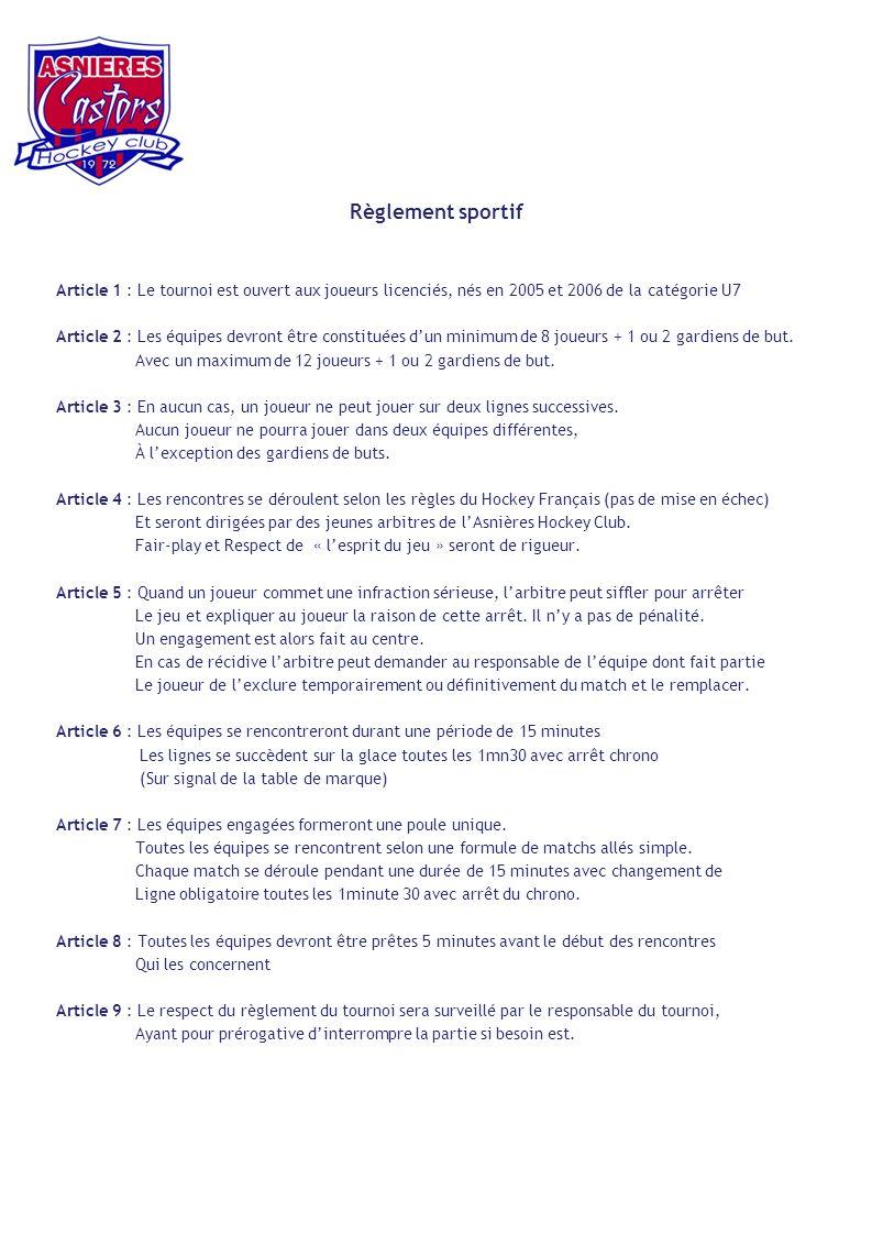 Règlement sportif Article 1 : Le tournoi est ouvert aux joueurs licenciés, nés en 2005 et 2006 de la catégorie U7 Article 2 : Les équipes devront être constituées dun minimum de 8 joueurs + 1 ou 2 gardiens de but.