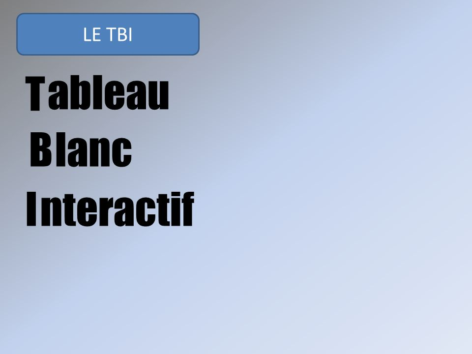 LE TBI T B I ableau lanc nteractif