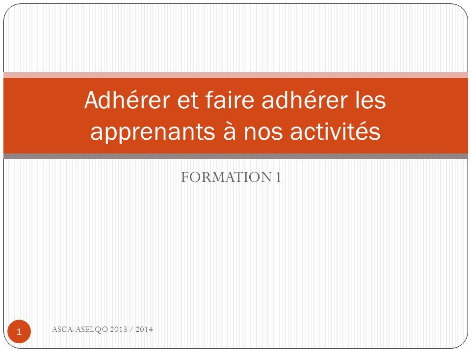 FORMATION 1 Adhérer et faire adhérer les apprenants à nos activités 1 ASCA-ASELQO 2013 / 2014