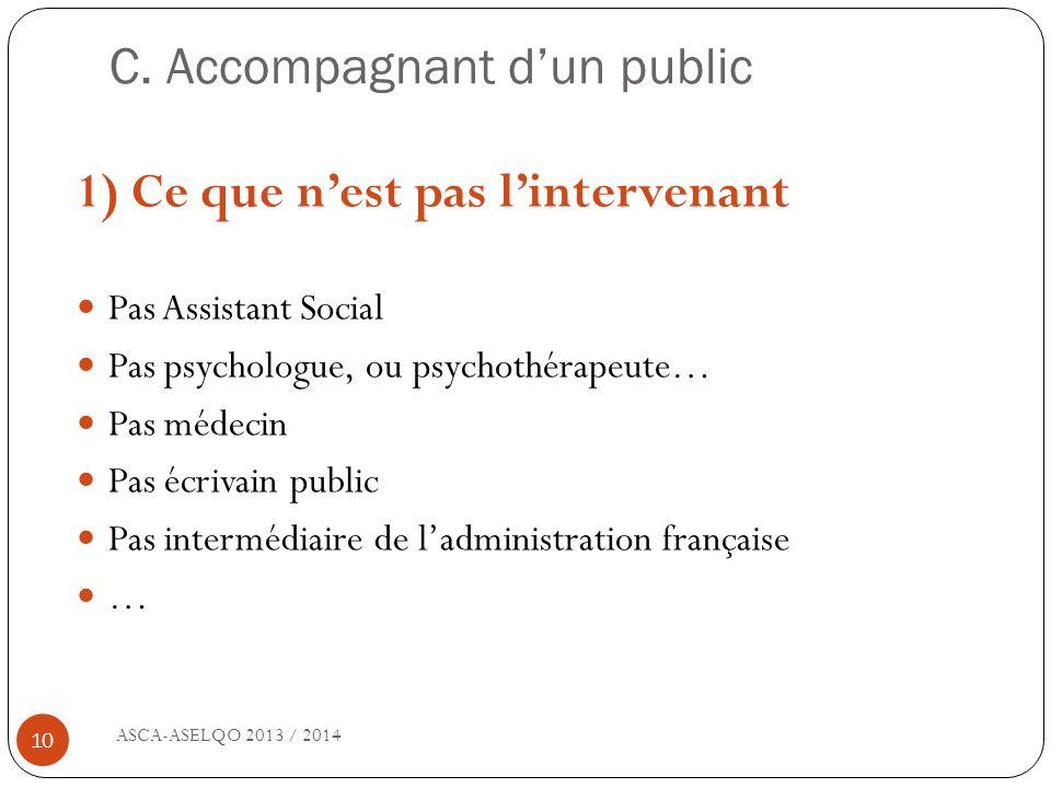 C. Accompagnant dun public ASCA-ASELQO 2013 / 2014 10 1) Ce que nest pas lintervenant Pas Assistant Social Pas psychologue, ou psychothérapeute… Pas m