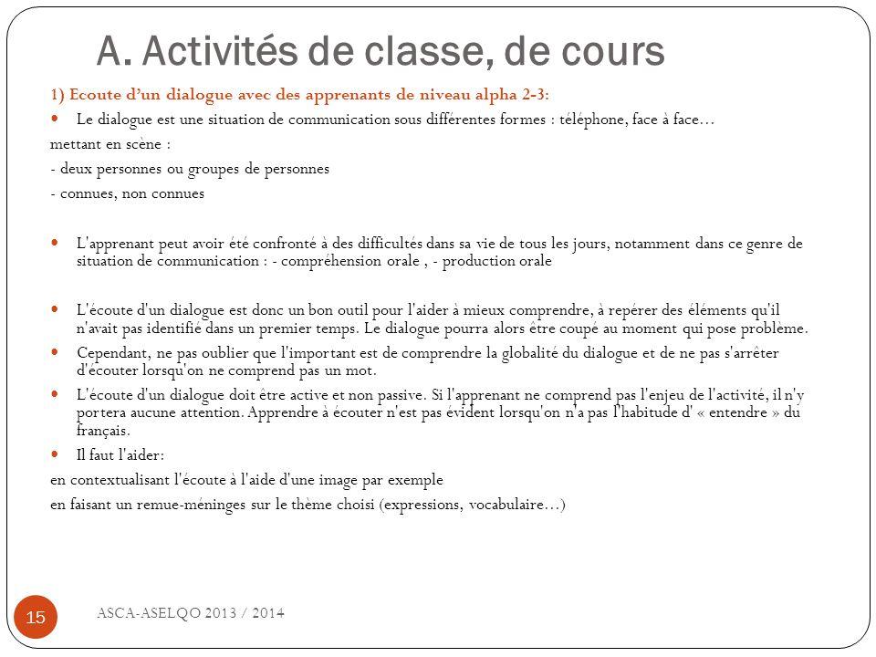 A. Activités de classe, de cours ASCA-ASELQO 2013 / 2014 15 1) Ecoute dun dialogue avec des apprenants de niveau alpha 2-3: Le dialogue est une situat