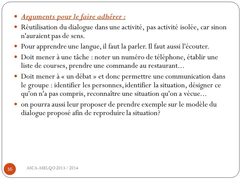 ASCA-ASELQO 2013 / 2014 16 Arguments pour le faire adhérer : Réutilisation du dialogue dans une activité, pas activité isolée, car sinon n'auraient pa