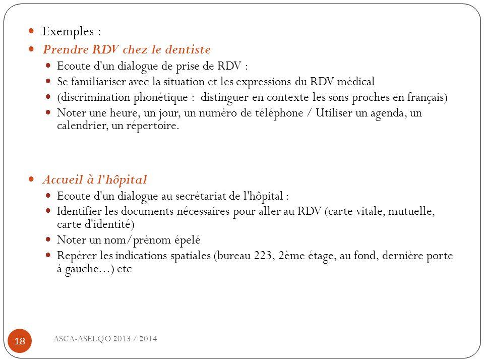 ASCA-ASELQO 2013 / 2014 18 Exemples : Prendre RDV chez le dentiste Ecoute d'un dialogue de prise de RDV : Se familiariser avec la situation et les exp