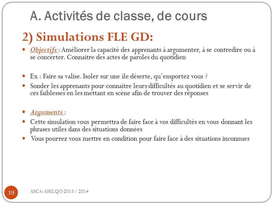 A. Activités de classe, de cours ASCA-ASELQO 2013 / 2014 19 2) Simulations FLE GD: Objectifs : Améliorer la capacité des apprenants à argumenter, à se