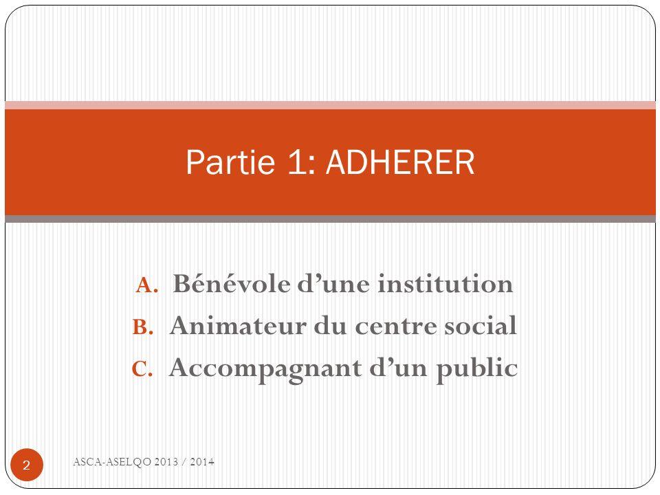 A. Bénévole dune institution B. Animateur du centre social C. Accompagnant dun public ASCA-ASELQO 2013 / 2014 2 Partie 1: ADHERER