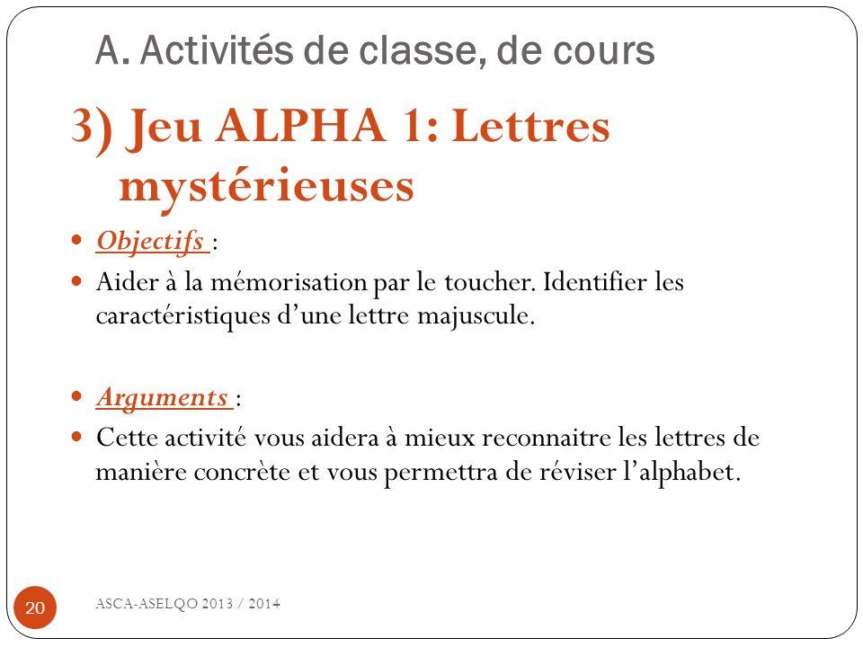 A. Activités de classe, de cours ASCA-ASELQO 2013 / 2014 20 3) Jeu ALPHA 1: Lettres mystérieuses Objectifs : Aider à la mémorisation par le toucher. I