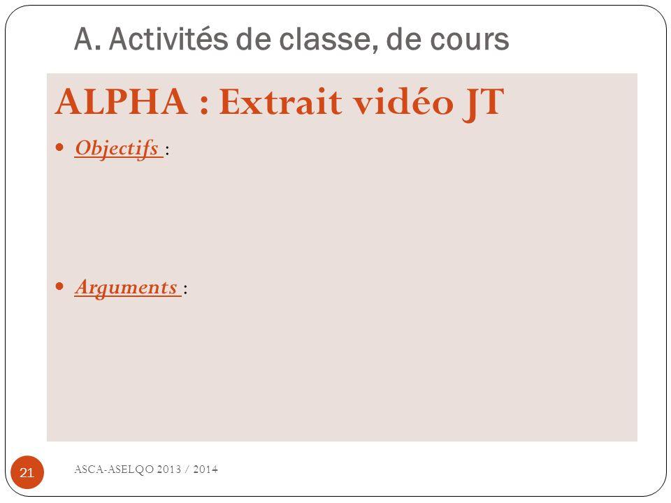 A. Activités de classe, de cours ASCA-ASELQO 2013 / 2014 21 ALPHA : Extrait vidéo JT Objectifs : Arguments :