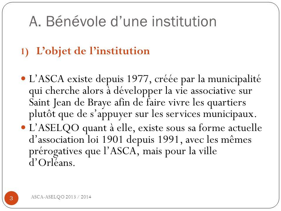 A. Bénévole dune institution ASCA-ASELQO 2013 / 2014 3 1) Lobjet de linstitution LASCA existe depuis 1977, créée par la municipalité qui cherche alors