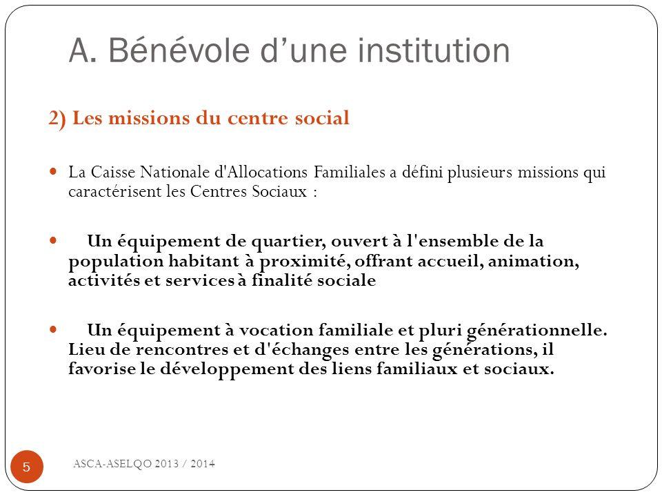 A. Bénévole dune institution ASCA-ASELQO 2013 / 2014 5 2) Les missions du centre social La Caisse Nationale d'Allocations Familiales a défini plusieur