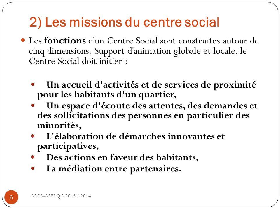 2) Les missions du centre social ASCA-ASELQO 2013 / 2014 6 Les fonctions d'un Centre Social sont construites autour de cinq dimensions. Support d'anim