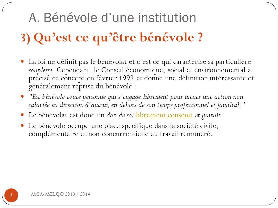 A. Bénévole dune institution ASCA-ASELQO 2013 / 2014 7 3) Quest ce quêtre bénévole ? La loi ne définit pas le bénévolat et cest ce qui caractérise sa