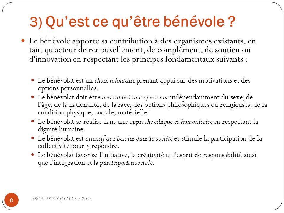 3) Quest ce quêtre bénévole ? ASCA-ASELQO 2013 / 2014 8 Le bénévole apporte sa contribution à des organismes existants, en tant qu'acteur de renouvell