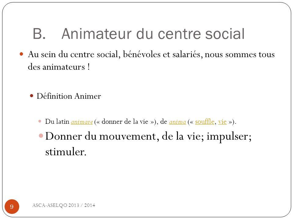 B. Animateur du centre social ASCA-ASELQO 2013 / 2014 9 Au sein du centre social, bénévoles et salariés, nous sommes tous des animateurs ! Définition