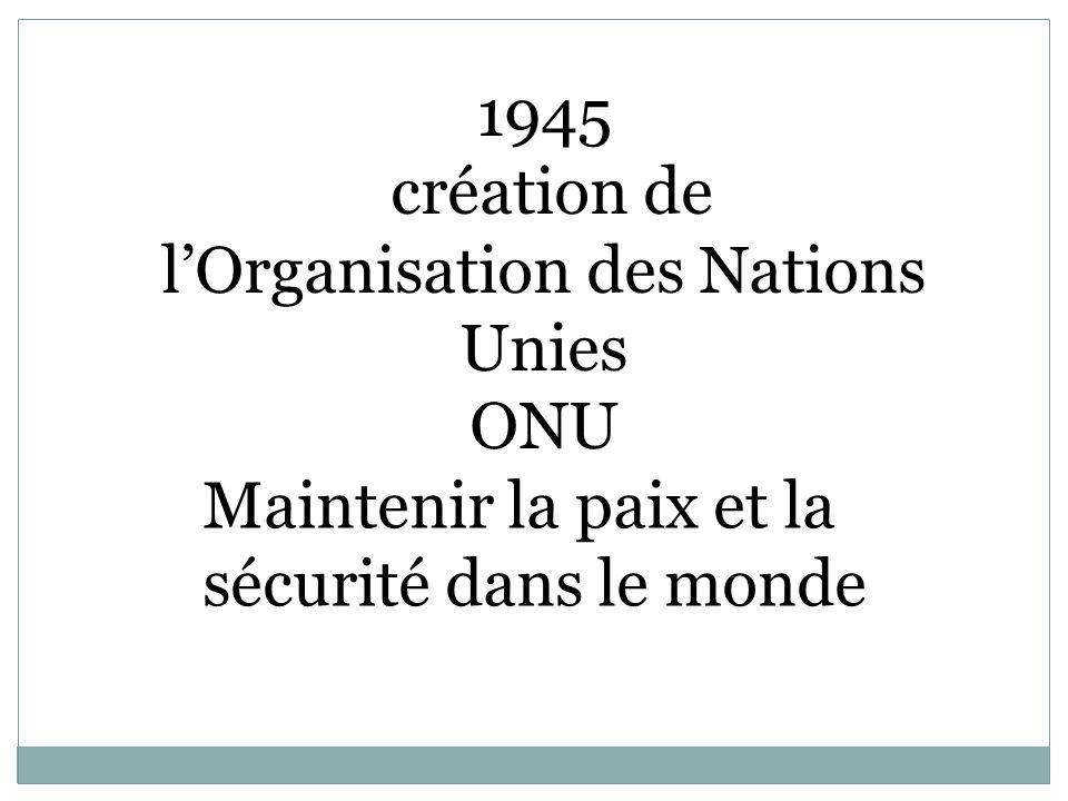 1945 création de lOrganisation des Nations Unies ONU Maintenir la paix et la sécurité dans le monde