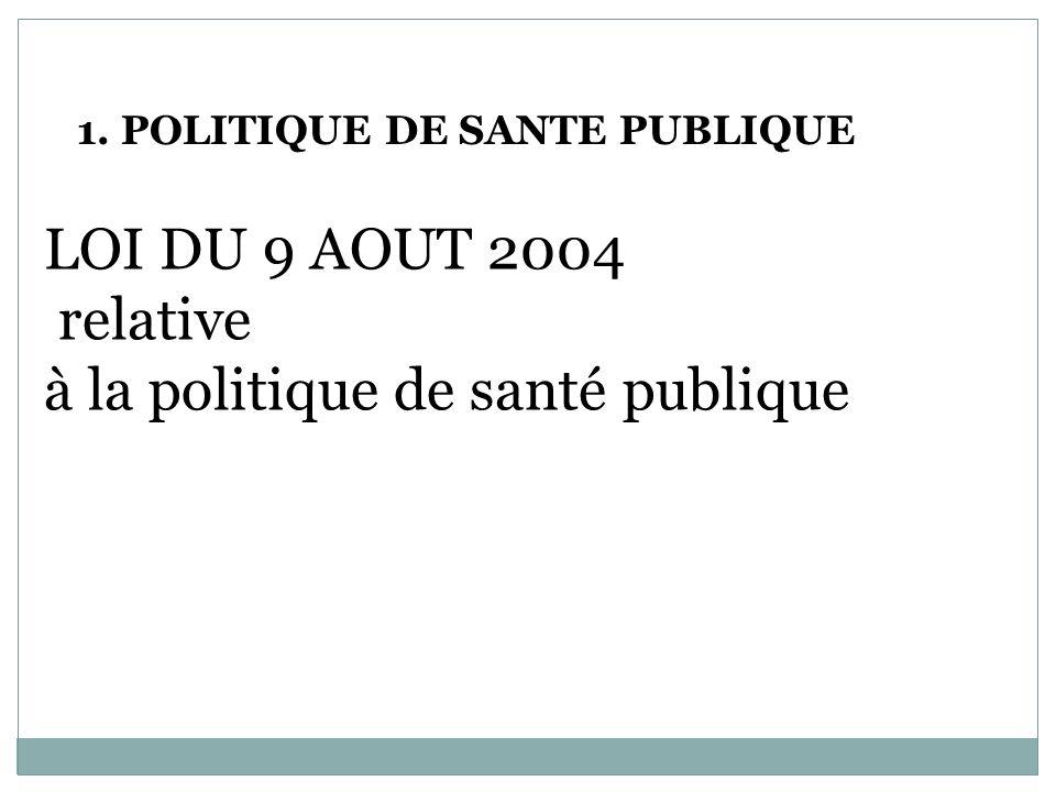 1. POLITIQUE DE SANTE PUBLIQUE LOI DU 9 AOUT 2004 relative à la politique de santé publique