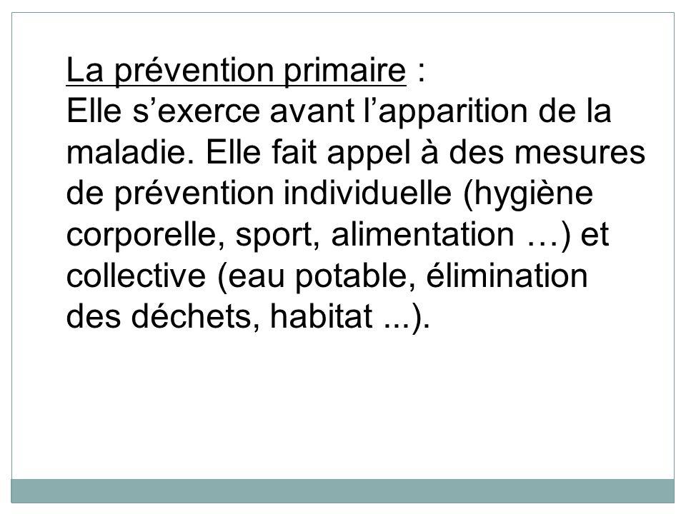 La prévention primaire : Elle sexerce avant lapparition de la maladie. Elle fait appel à des mesures de prévention individuelle (hygiène corporelle, s