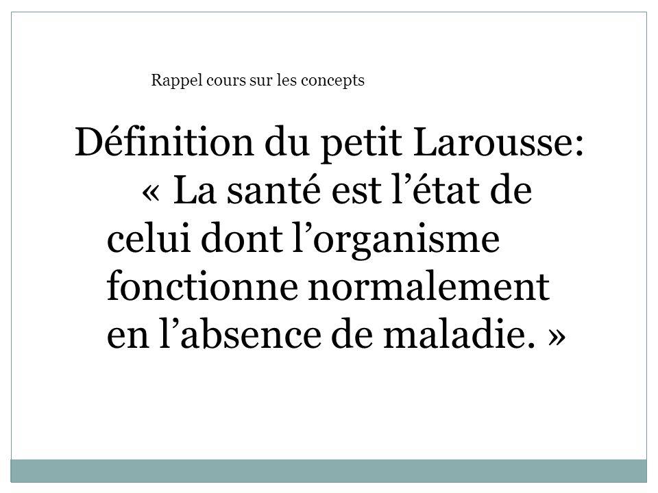 Définition du petit Larousse: « La santé est létat de celui dont lorganisme fonctionne normalement en labsence de maladie. » Rappel cours sur les conc