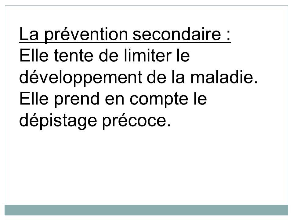 La prévention secondaire : Elle tente de limiter le développement de la maladie. Elle prend en compte le dépistage précoce.