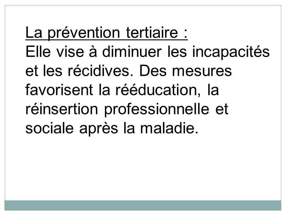 La prévention tertiaire : Elle vise à diminuer les incapacités et les récidives. Des mesures favorisent la rééducation, la réinsertion professionnelle