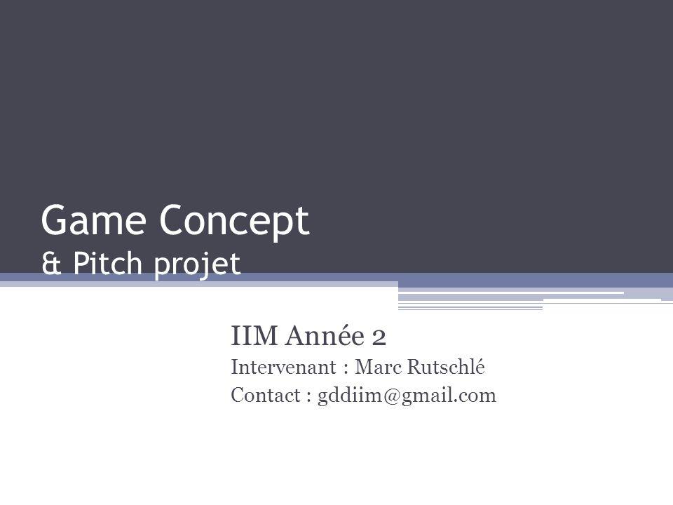 Game Concept & Pitch projet IIM Année 2 Intervenant : Marc Rutschlé Contact : gddiim@gmail.com