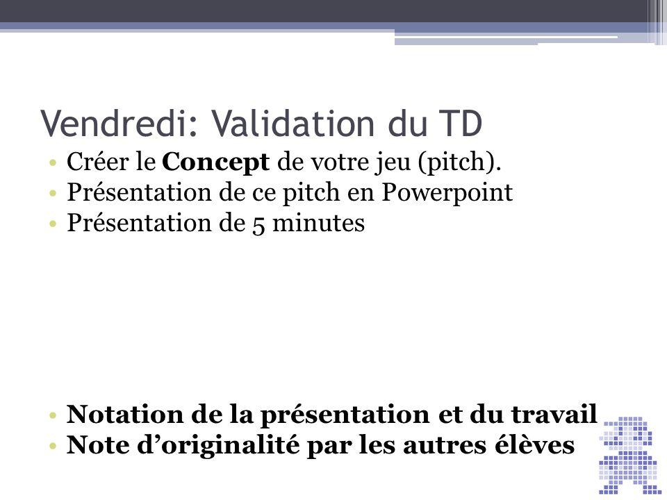 Vendredi: Validation du TD Créer le Concept de votre jeu (pitch). Présentation de ce pitch en Powerpoint Présentation de 5 minutes Notation de la prés
