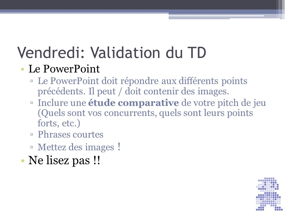 Vendredi: Validation du TD Le PowerPoint Le PowerPoint doit répondre aux différents points précédents. Il peut / doit contenir des images. Inclure une