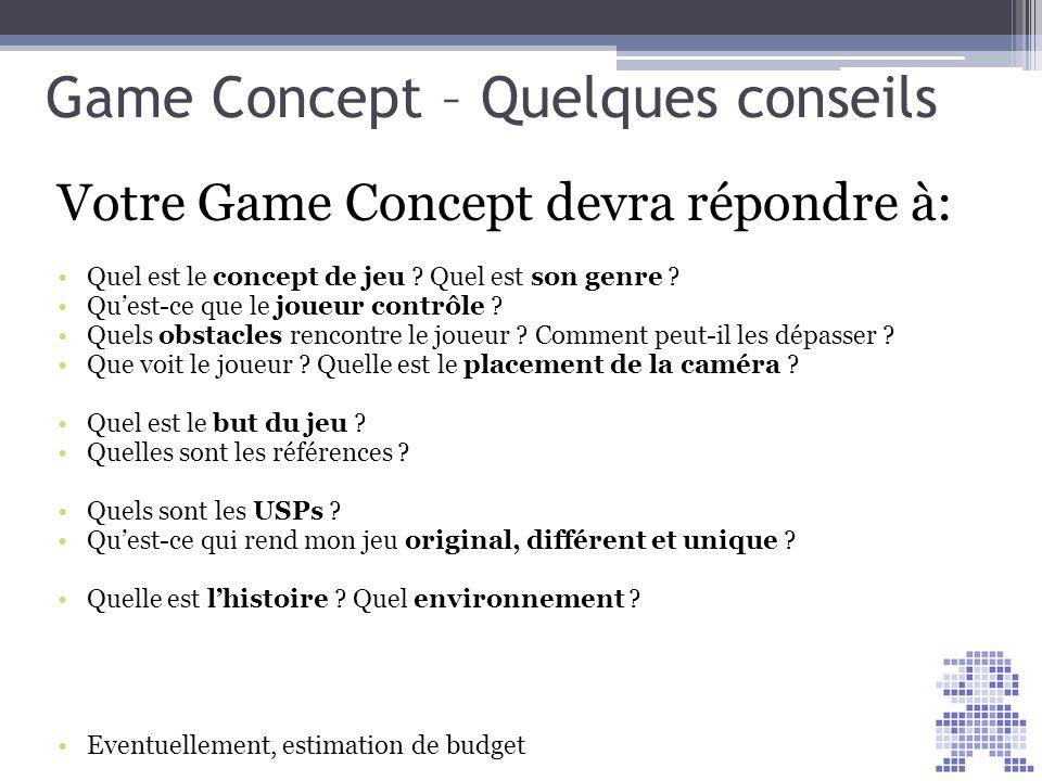 Game Concept – Quelques conseils Votre Game Concept devra répondre à: Quel est le concept de jeu ? Quel est son genre ? Quest-ce que le joueur contrôl