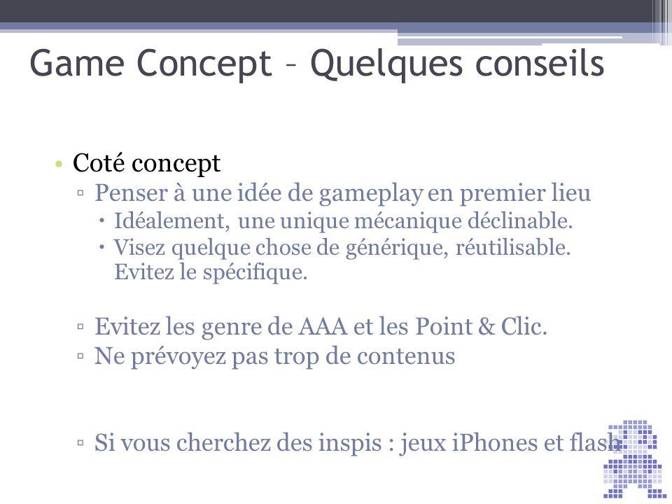 Game Concept – Quelques conseils Coté concept Penser à une idée de gameplay en premier lieu Idéalement, une unique mécanique déclinable. Visez quelque