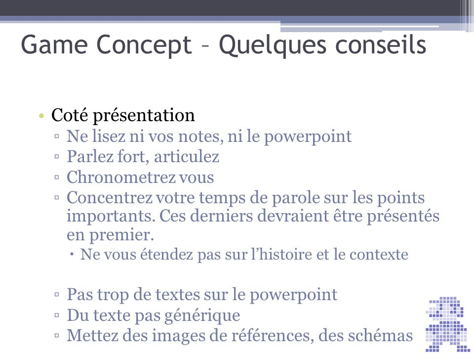 Game Concept – Quelques conseils Coté présentation Ne lisez ni vos notes, ni le powerpoint Parlez fort, articulez Chronometrez vous Concentrez votre t