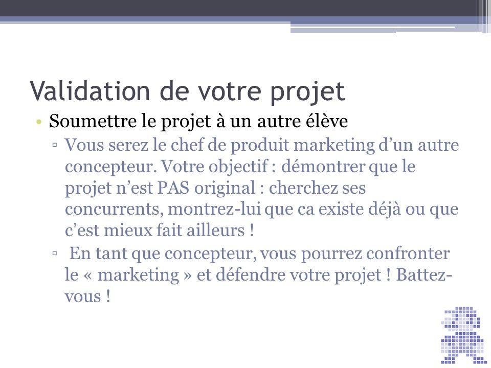 Validation de votre projet Soumettre le projet à un autre élève Vous serez le chef de produit marketing dun autre concepteur. Votre objectif : démontr