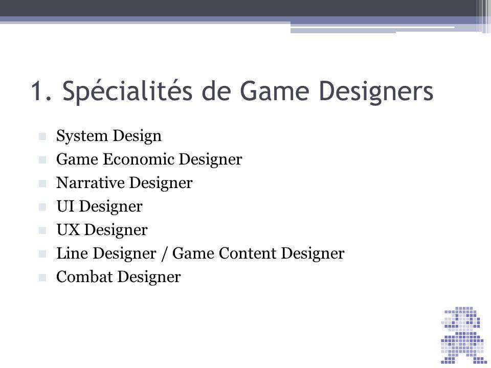 1. Spécialités de Game Designers System Design Game Economic Designer Narrative Designer UI Designer UX Designer Line Designer / Game Content Designer