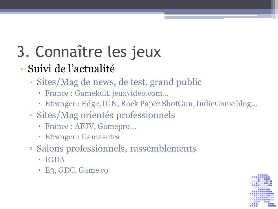3. Connaître les jeux Suivi de lactualité Sites/Mag de news, de test, grand public France : Gamekult, jeuxvideo.com… Etranger : Edge, IGN, Rock Paper