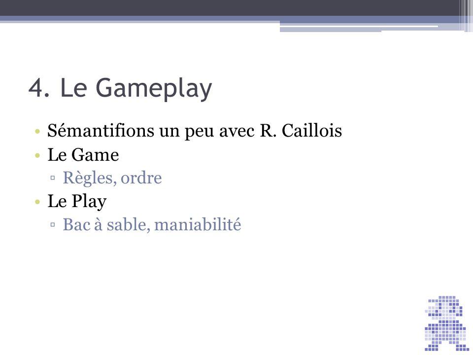 4. Le Gameplay Sémantifions un peu avec R. Caillois Le Game Règles, ordre Le Play Bac à sable, maniabilité Score = 30
