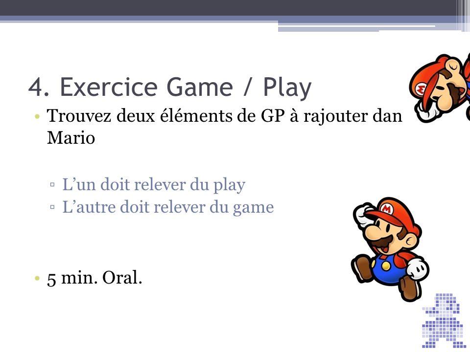 4. Exercice Game / Play Trouvez deux éléments de GP à rajouter dans Mario Lun doit relever du play Lautre doit relever du game 5 min. Oral.