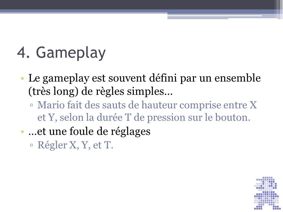 4. Gameplay Le gameplay est souvent défini par un ensemble (très long) de règles simples... Mario fait des sauts de hauteur comprise entre X et Y, sel