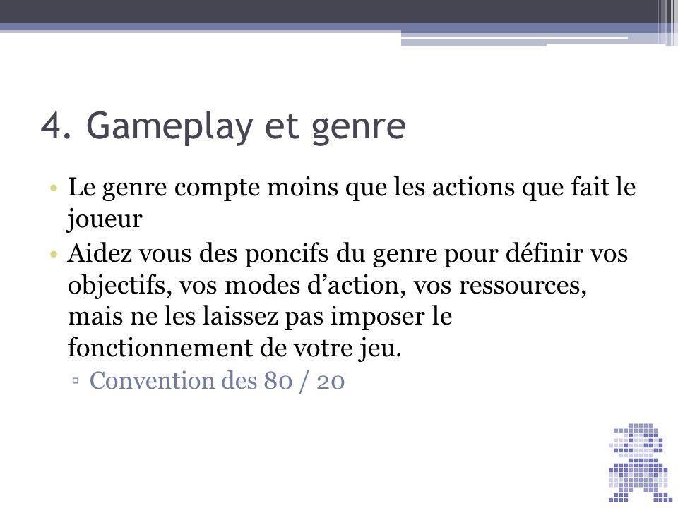 4. Gameplay et genre Le genre compte moins que les actions que fait le joueur Aidez vous des poncifs du genre pour définir vos objectifs, vos modes da