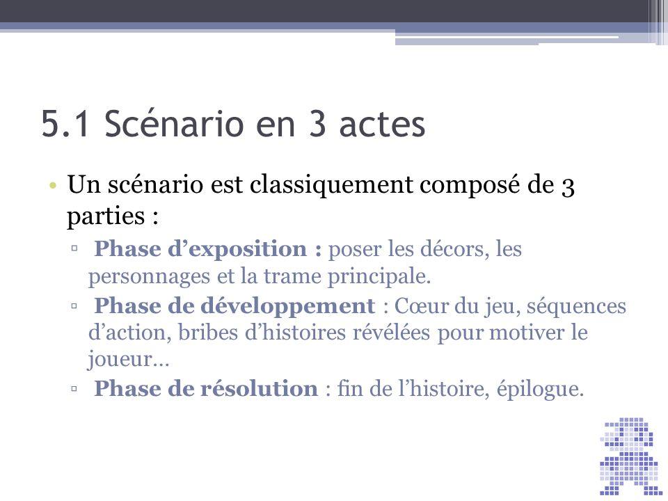 5.1 Scénario en 3 actes Un scénario est classiquement composé de 3 parties : Phase dexposition : poser les décors, les personnages et la trame princip