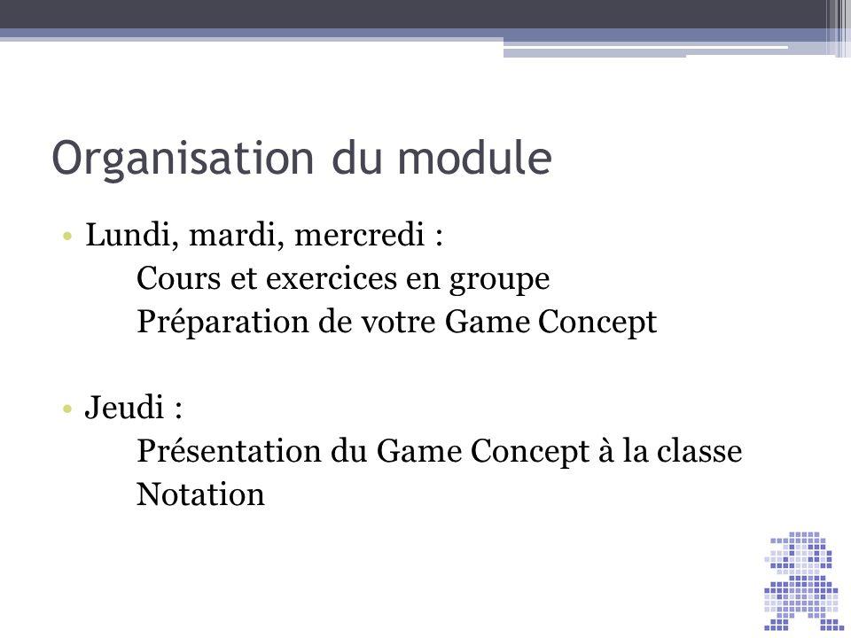 Organisation du module Lundi, mardi, mercredi : Cours et exercices en groupe Préparation de votre Game Concept Jeudi : Présentation du Game Concept à