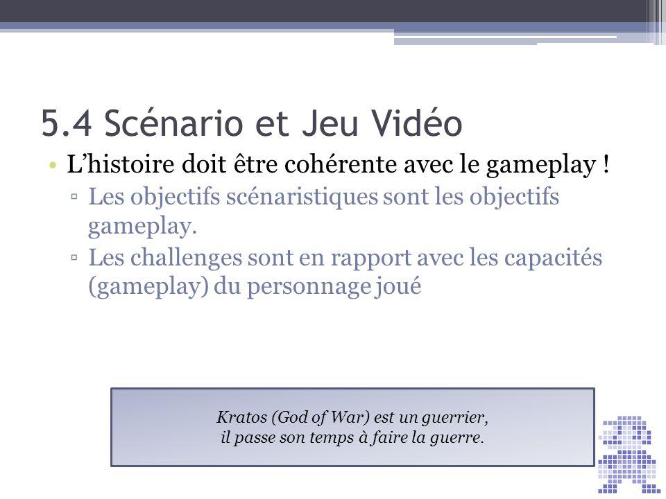 5.4 Scénario et Jeu Vidéo Lhistoire doit être cohérente avec le gameplay ! Les objectifs scénaristiques sont les objectifs gameplay. Les challenges so