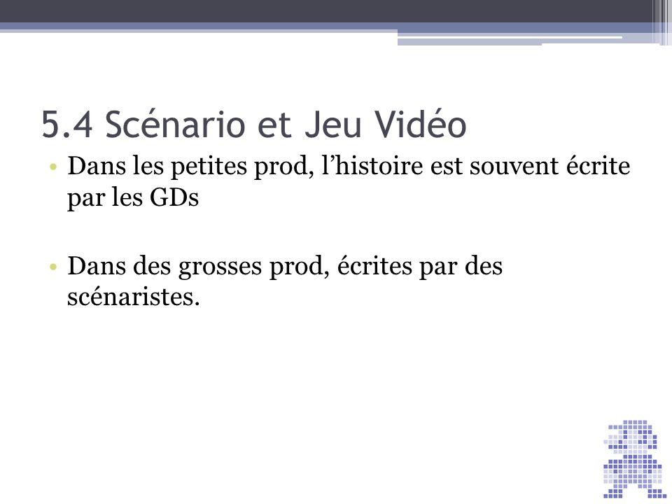 5.4 Scénario et Jeu Vidéo Dans les petites prod, lhistoire est souvent écrite par les GDs Dans des grosses prod, écrites par des scénaristes.