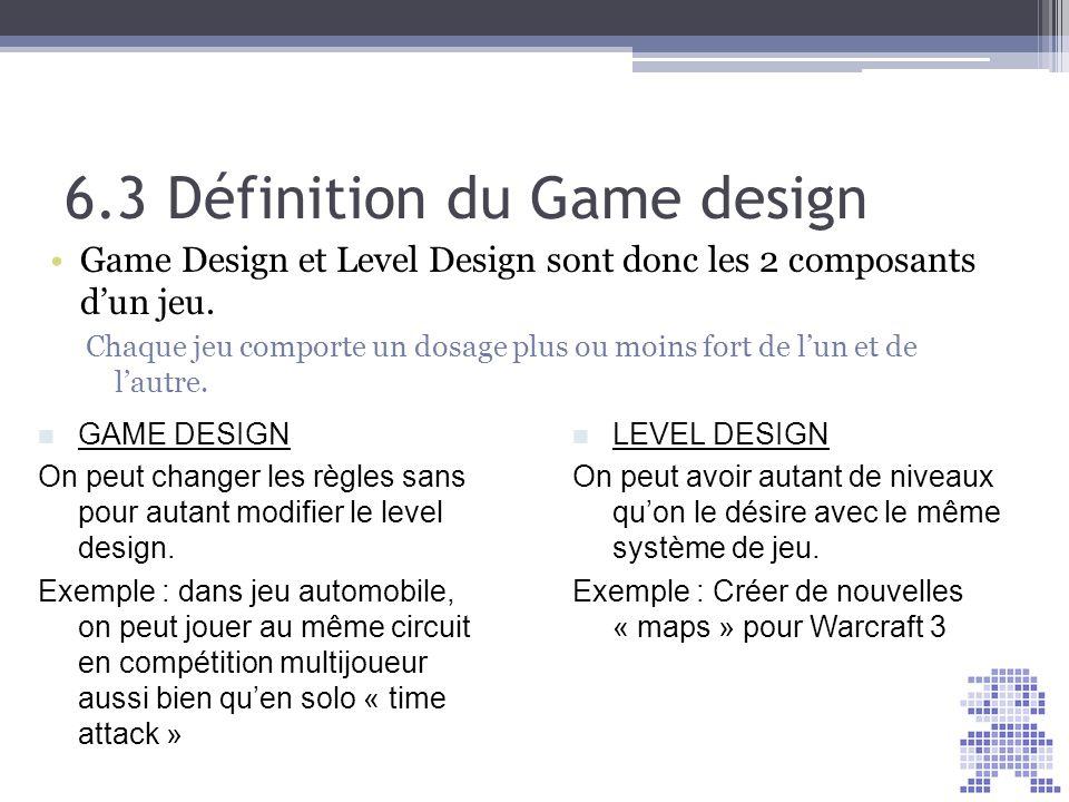 6.3 Définition du Game design Game Design et Level Design sont donc les 2 composants dun jeu. Chaque jeu comporte un dosage plus ou moins fort de lun