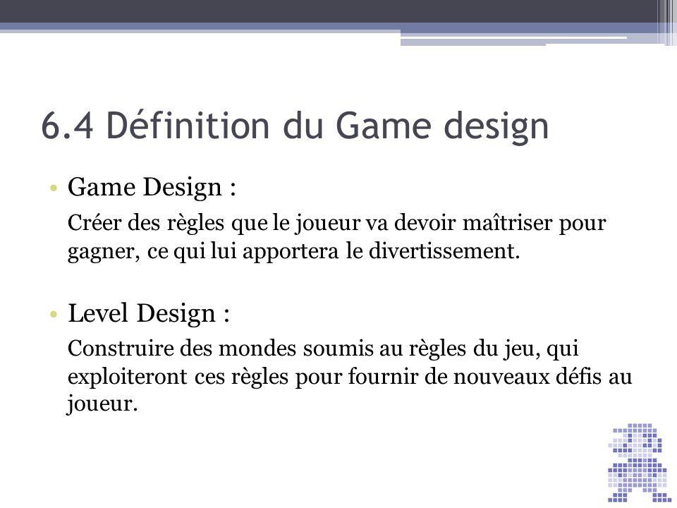 6.4 Définition du Game design Game Design : Créer des règles que le joueur va devoir maîtriser pour gagner, ce qui lui apportera le divertissement. Le
