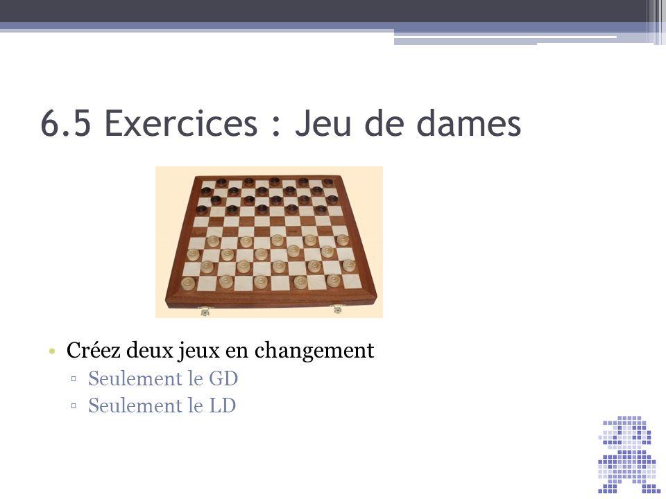 6.5 Exercices : Jeu de dames Créez deux jeux en changement Seulement le GD Seulement le LD