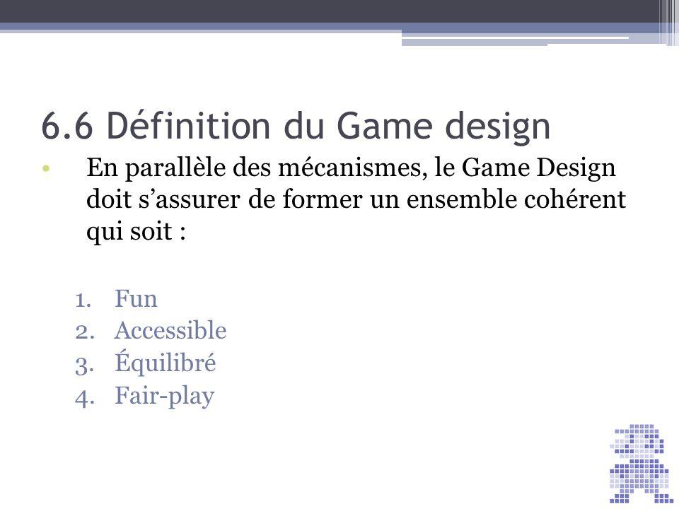 6.6 Définition du Game design En parallèle des mécanismes, le Game Design doit sassurer de former un ensemble cohérent qui soit : 1.Fun 2.Accessible 3
