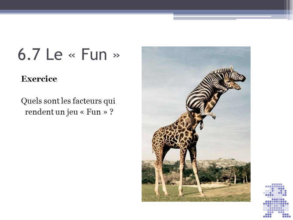 6.7 Le « Fun » Exercice Quels sont les facteurs qui rendent un jeu « Fun » ?