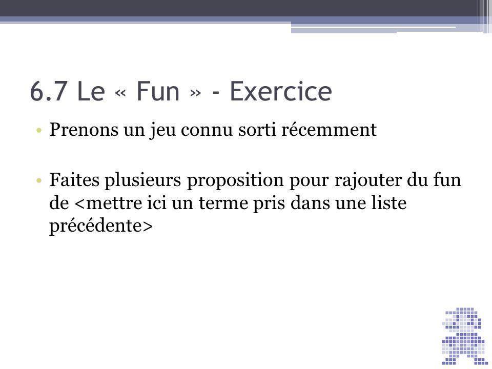6.7 Le « Fun » - Exercice Prenons un jeu connu sorti récemment Faites plusieurs proposition pour rajouter du fun de